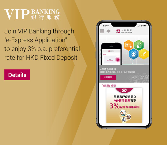 e-Express Account Application	Join VIP Banking to enjoy 3% p.a. preferential rate for Fixed Deposit