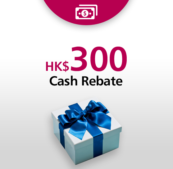 Welcome Offer HK$300 Cash Rebate*