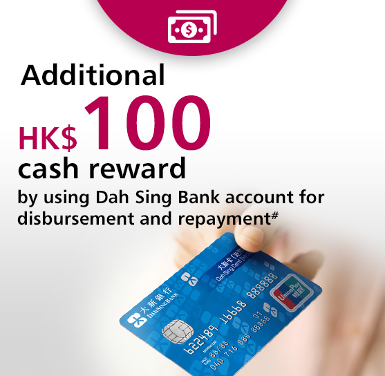 Additional HK$100 cash reward by using Dah Sing Bank account for disbursement and repayment